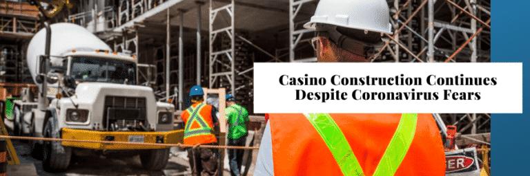 Casino Construction Continues Despite Coronavirus Fears